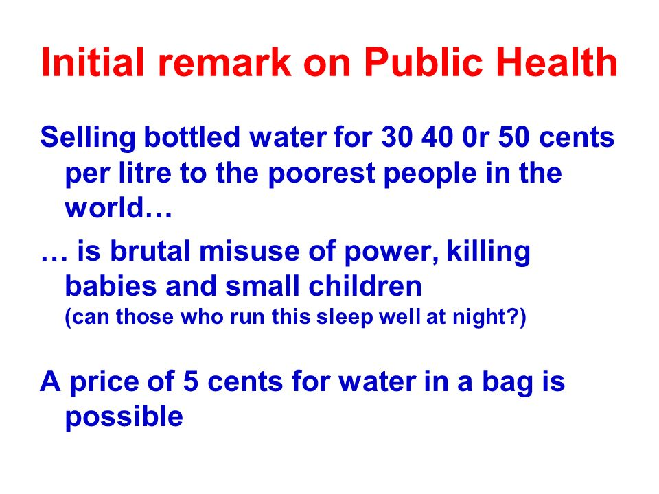 Initial remark on Public Health Selling bottled water for 30 40 0r 50 cents per litre to the poorest people in the world… … is brutal misuse of power, killing babies and small children (can those who run this sleep well at night ) A price of 5 cents for water in a bag is possible