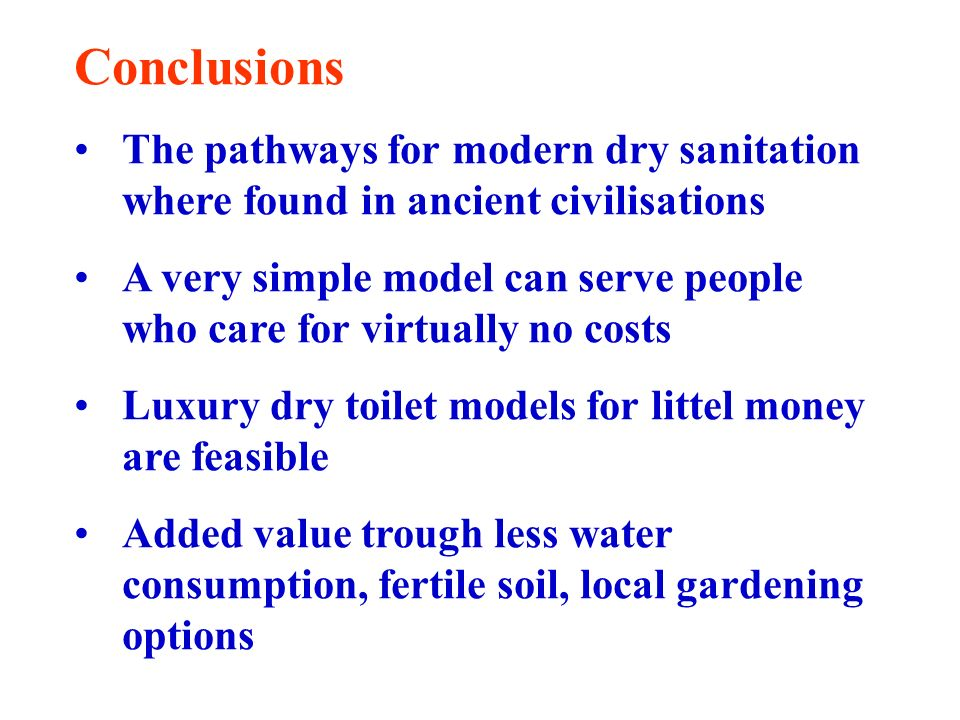 Conclusions The pathways for modern dry sanitation where found in ancient civilisations A very simple model can serve people who care for virtually no costs Luxury dry toilet models for littel money are feasible Added value trough less water consumption, fertile soil, local gardening options