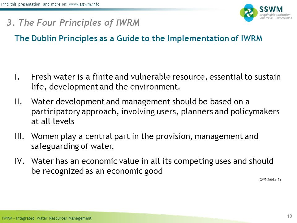 IWRM – Integrated Water Resources Management Find this presentation and more on: www.ssswm.info.www.ssswm.info The Dublin Principles as a Guide to the Implementation of IWRM I.Fresh water is a finite and vulnerable resource, essential to sustain life, development and the environment.