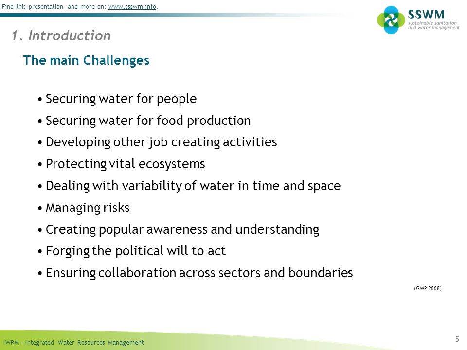 IWRM – Integrated Water Resources Management Find this presentation and more on: www.ssswm.info.www.ssswm.info The main Challenges Securing water for people Securing water for food production Developing other job creating activities Protecting vital ecosystems Dealing with variability of water in time and space Managing risks Creating popular awareness and understanding Forging the political will to act Ensuring collaboration across sectors and boundaries (GWP 2008) 5 1.