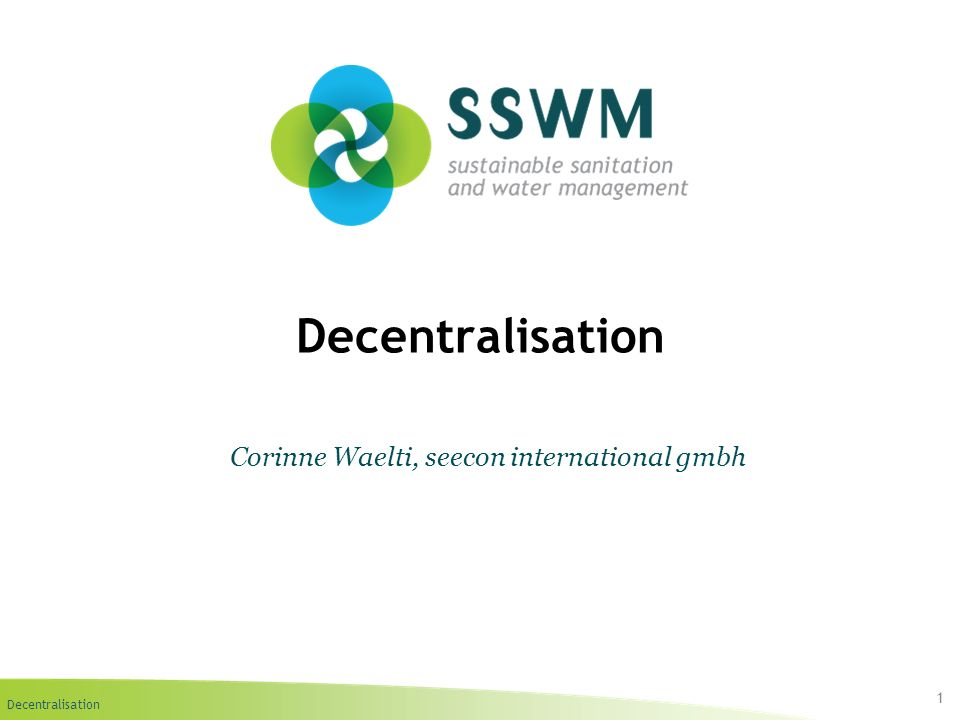 Decentralisation Find this presentation and more on: www.sswm.info.www.sswm.info Copy it, adapt it, use it – but acknowledge the source.