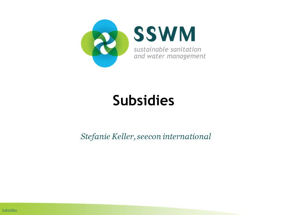Subsidies Find this presentation and more on: www.ssswm.info.www.ssswm.info Implementation Steps In order to implement a subsidy scheme it is necessary to establish: a legal basis for the subsidy scheme; a set of institutions charged with implementing the scheme; a series of administrative procedures to govern the operation of the system.