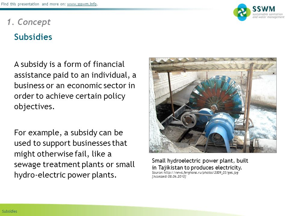Subsidies Find this presentation and more on: www.ssswm.info.www.ssswm.info Types of Subsidies in Sanitation and Water Management Direct subsidies Directly giving money to people to achieve certain policy objectives by national or municipal government, national or international agencies.