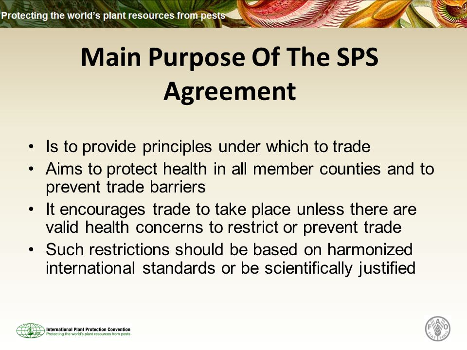 Is to provide principles under which to trade Aims to protect health in all member counties and to prevent trade barriers It encourages trade to take place unless there are valid health concerns to restrict or prevent trade Such restrictions should be based on harmonized international standards or be scientifically justified Main Purpose Of The SPS Agreement