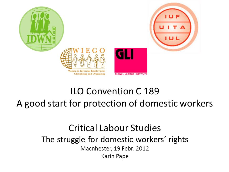 ILO Convention C 189 A good start for protection of domestic workers Critical Labour Studies The struggle for domestic workers rights Macnhester, 19 Febr.