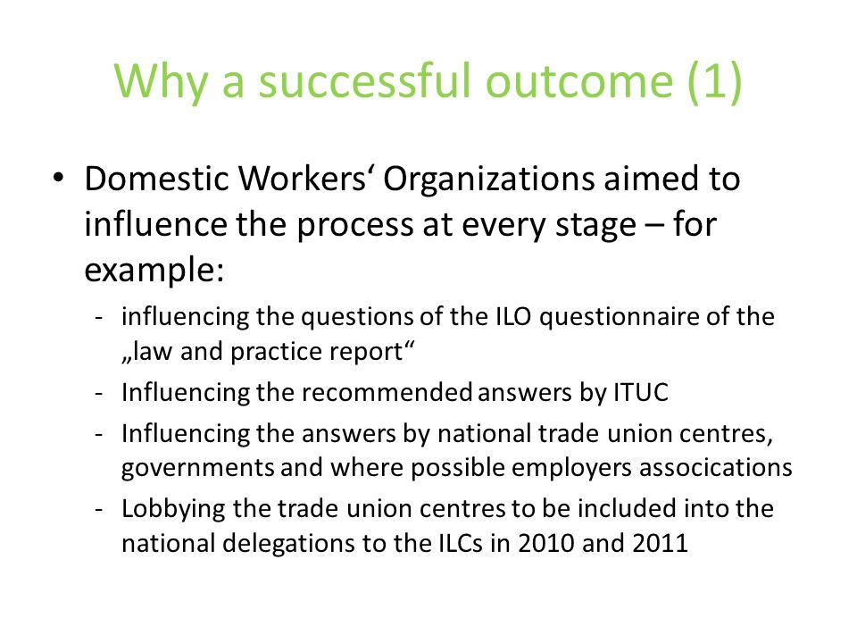 Why a successful outcome (1) Domestic Workers Organizations aimed to influence the process at every stage – for example: -influencing the questions of the ILO questionnaire of the law and practice report -Influencing the recommended answers by ITUC -Influencing the answers by national trade union centres, governments and where possible employers assocications -Lobbying the trade union centres to be included into the national delegations to the ILCs in 2010 and 2011