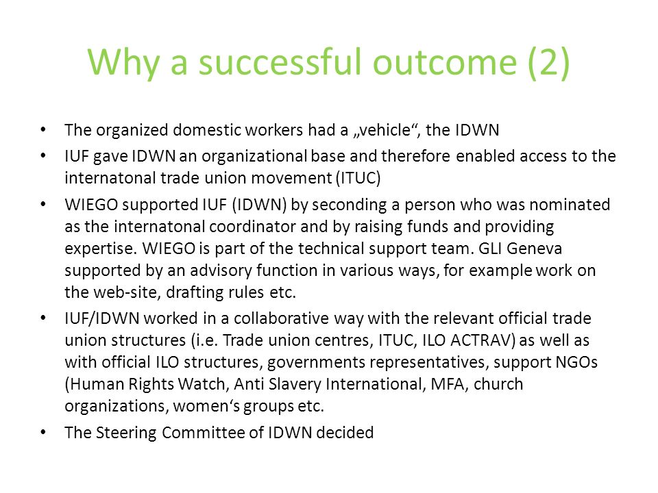 Why a successful outcome (2) The organized domestic workers had a vehicle, the IDWN IUF gave IDWN an organizational base and therefore enabled access to the internatonal trade union movement (ITUC) WIEGO supported IUF (IDWN) by seconding a person who was nominated as the internatonal coordinator and by raising funds and providing expertise.