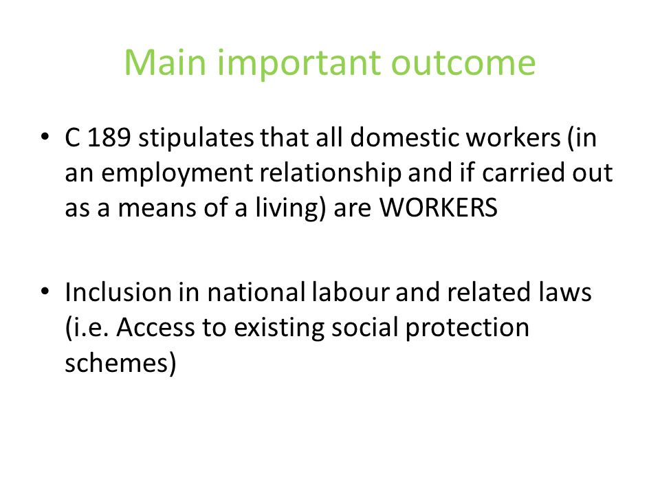Main important outcome C 189 stipulates that all domestic workers (in an employment relationship and if carried out as a means of a living) are WORKERS Inclusion in national labour and related laws (i.e.