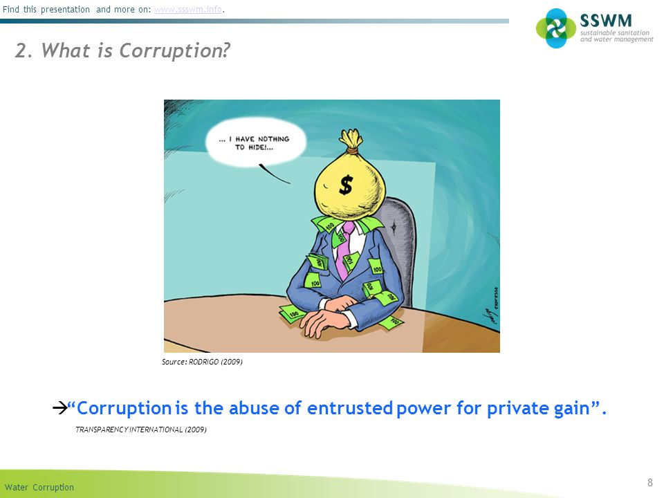 Water Corruption Find this presentation and more on: www.ssswm.info.www.ssswm.info 8 2. What is Corruption? Source: RODRIGO (2009) Corruption is the a
