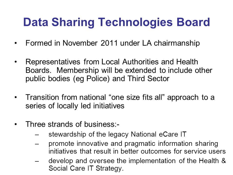 Data Sharing Technologies Board Formed in November 2011 under LA chairmanship Representatives from Local Authorities and Health Boards. Membership wil