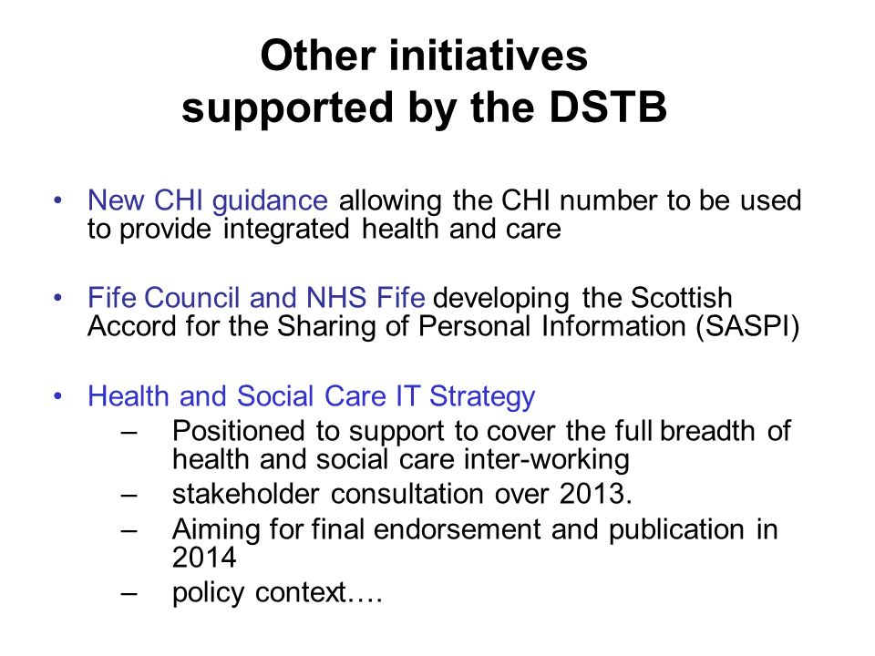 Other initiatives supported by the DSTB New CHI guidance allowing the CHI number to be used to provide integrated health and care Fife Council and NHS