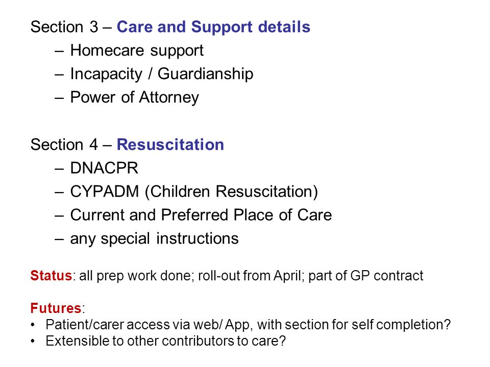 Section 3 – Care and Support details –Homecare support –Incapacity / Guardianship –Power of Attorney Section 4 – Resuscitation –DNACPR –CYPADM (Childr