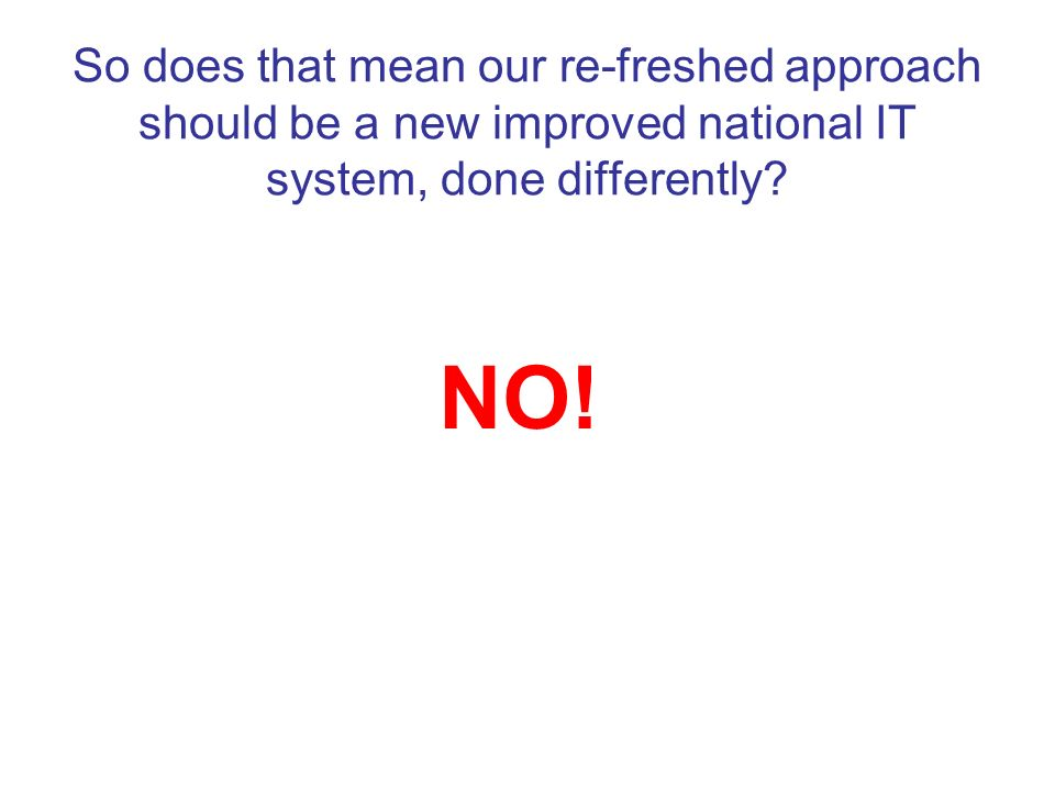 So does that mean our re-freshed approach should be a new improved national IT system, done differently? NO!