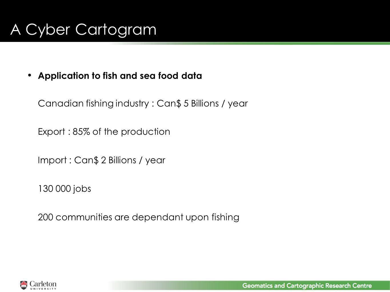 Application to fish and sea food data Canadian fishing industry : Can$ 5 Billions / year Export : 85% of the production Import : Can$ 2 Billions / year 130 000 jobs 200 communities are dependant upon fishing A Cyber Cartogram