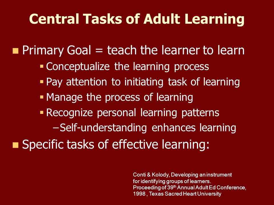 Central Tasks of Adult Learning Primary Goal = teach the learner to learn Conceptualize the learning process Pay attention to initiating task of learning Manage the process of learning Recognize personal learning patterns – –Self-understanding enhances learning Specific tasks of effective learning: Conti & Kolody, Developing an instrument for identifying groups of learners.