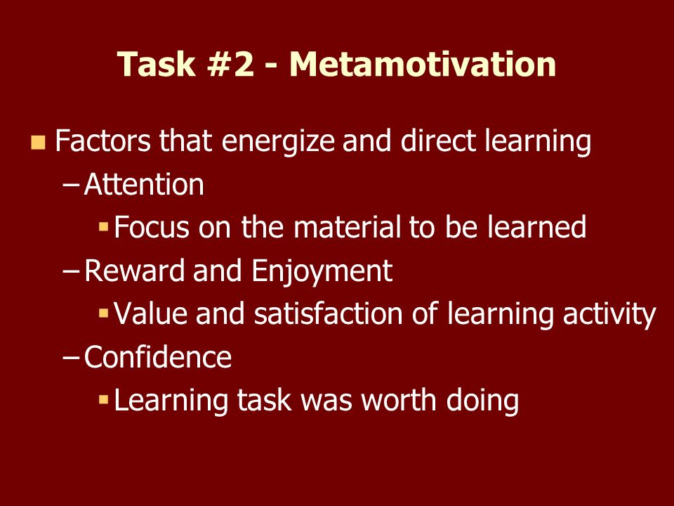 Task #2 - Metamotivation Factors that energize and direct learning – –Attention Focus on the material to be learned – –Reward and Enjoyment Value and satisfaction of learning activity – –Confidence Learning task was worth doing