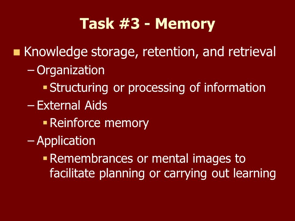 Task #3 - Memory Knowledge storage, retention, and retrieval – –Organization Structuring or processing of information – –External Aids Reinforce memory – –Application Remembrances or mental images to facilitate planning or carrying out learning
