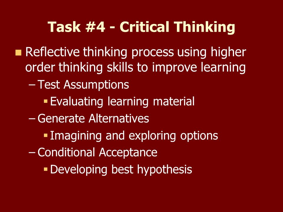 Task #4 - Critical Thinking Reflective thinking process using higher order thinking skills to improve learning – –Test Assumptions Evaluating learning material – –Generate Alternatives Imagining and exploring options – –Conditional Acceptance Developing best hypothesis