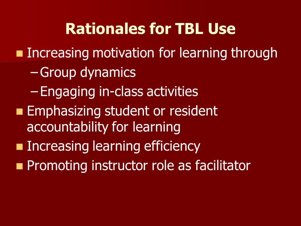 Rationales for TBL Use Increasing motivation for learning through – –Group dynamics – –Engaging in-class activities Emphasizing student or resident accountability for learning Increasing learning efficiency Promoting instructor role as facilitator