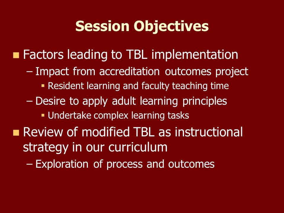 Session Objectives Factors leading to TBL implementation – –Impact from accreditation outcomes project Resident learning and faculty teaching time – –Desire to apply adult learning principles Undertake complex learning tasks Review of modified TBL as instructional strategy in our curriculum – –Exploration of process and outcomes