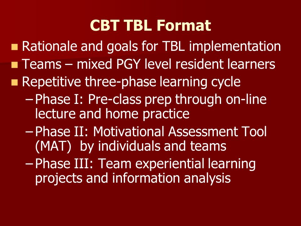 CBT TBL Format Rationale and goals for TBL implementation Teams – mixed PGY level resident learners Repetitive three-phase learning cycle – –Phase I: