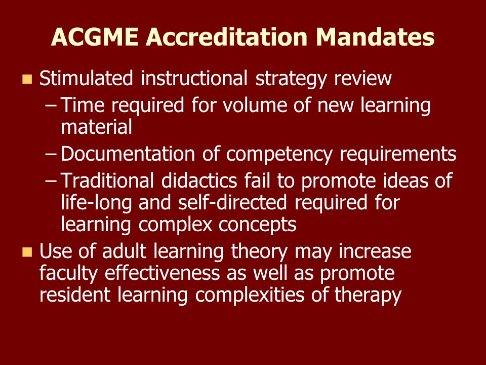 ACGME Accreditation Mandates Stimulated instructional strategy review – –Time required for volume of new learning material – –Documentation of competency requirements – –Traditional didactics fail to promote ideas of life-long and self-directed required for learning complex concepts Use of adult learning theory may increase faculty effectiveness as well as promote resident learning complexities of therapy
