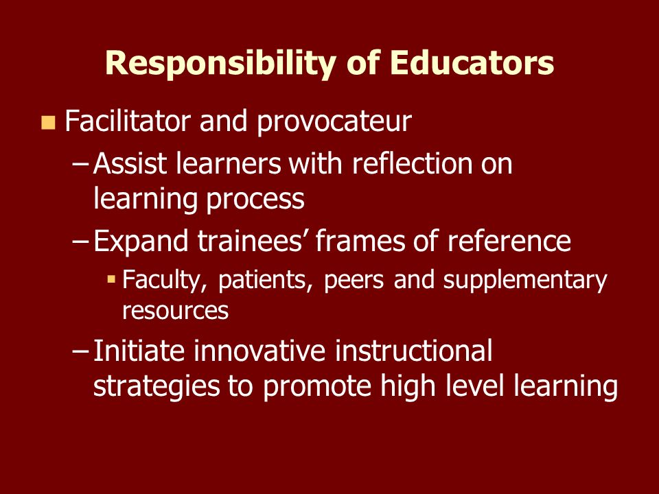 Responsibility of Educators Facilitator and provocateur – –Assist learners with reflection on learning process – –Expand trainees frames of reference