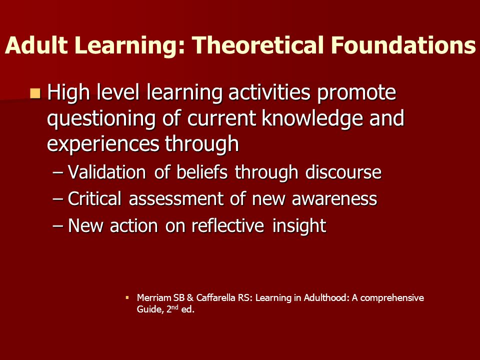Adult Learning: Theoretical Foundations High level learning activities promote questioning of current knowledge and experiences through High level learning activities promote questioning of current knowledge and experiences through –Validation of beliefs through discourse –Critical assessment of new awareness –New action on reflective insight Merriam SB & Caffarella RS: Learning in Adulthood: A comprehensive Guide, 2 nd ed.