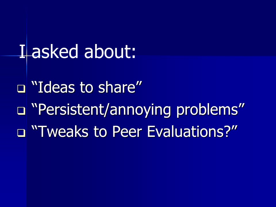 I asked about: Ideas to share Ideas to share Persistent/annoying problems Persistent/annoying problems Tweaks to Peer Evaluations.