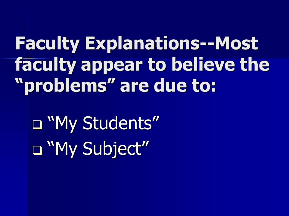 Faculty Explanations--Most faculty appear to believe the problems are due to: My Students My Students My Subject My Subject