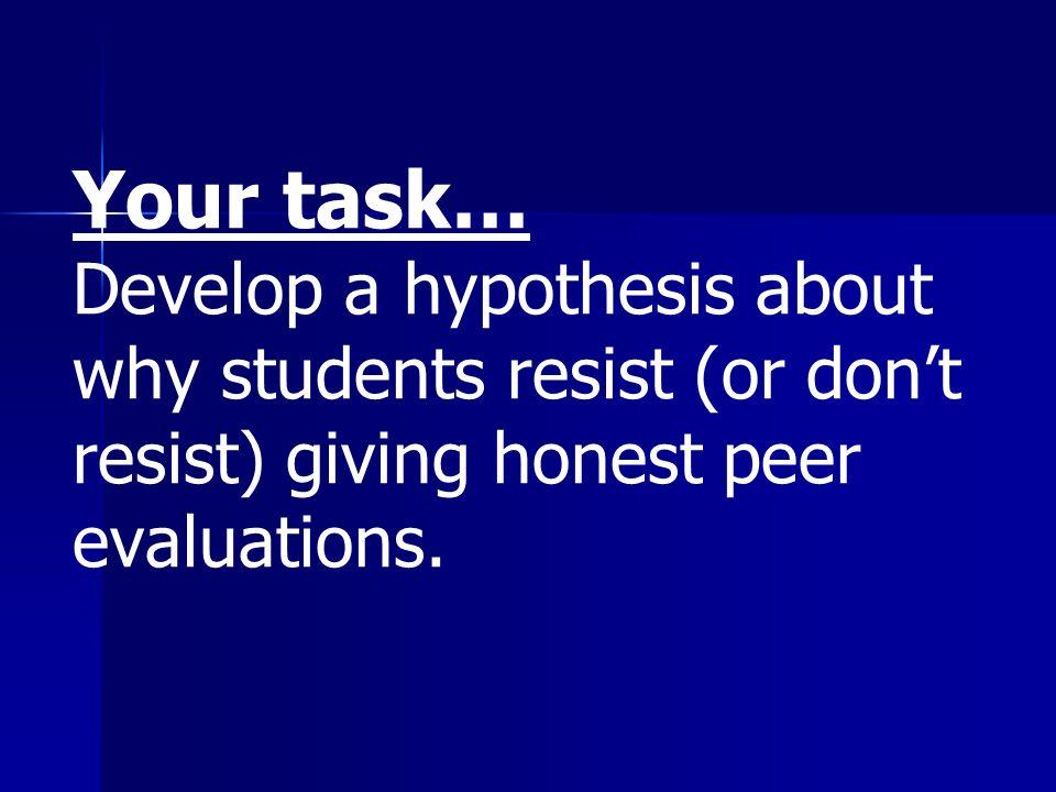 Your task… Develop a hypothesis about why students resist (or dont resist) giving honest peer evaluations.