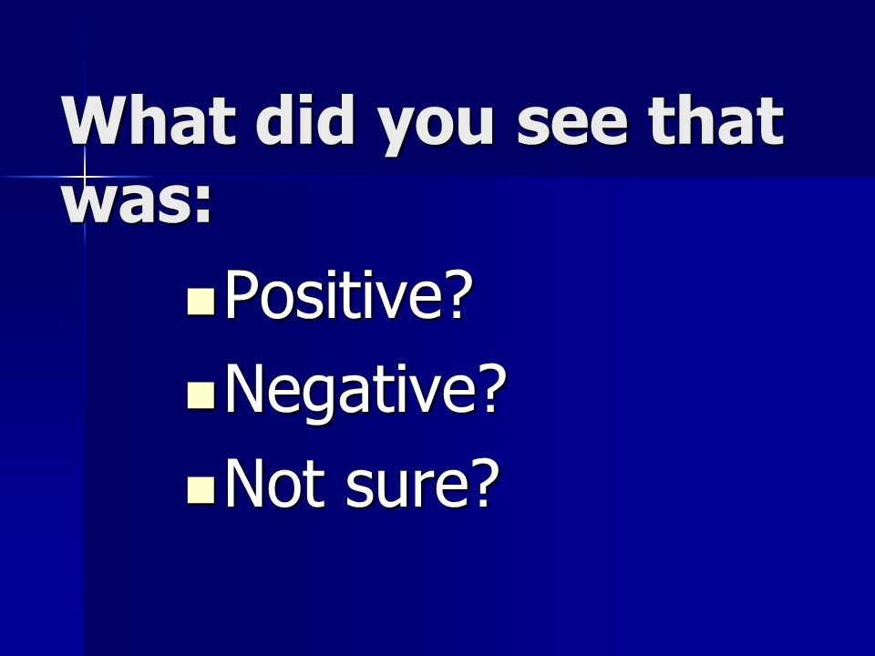 What did you see that was: Positive Positive Negative Negative Not sure Not sure