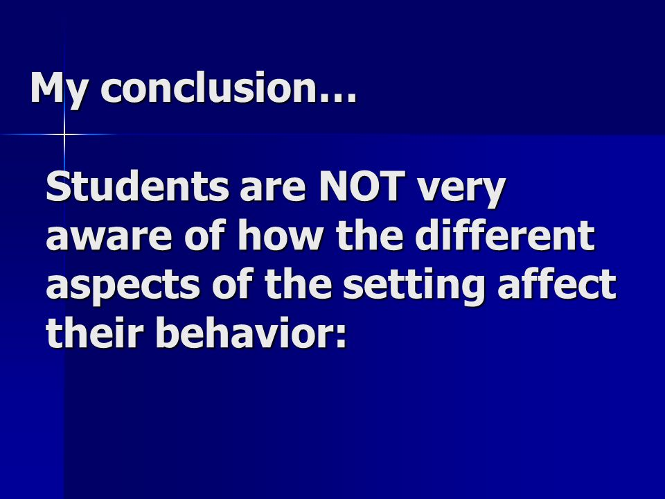 My conclusion… Students are NOT very aware of how the different aspects of the setting affect their behavior: