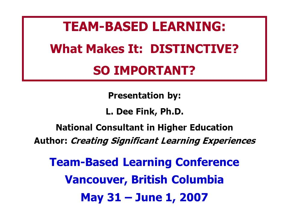 TEAM-BASED LEARNING: What Makes It: DISTINCTIVE? SO IMPORTANT? Presentation by: L. Dee Fink, Ph.D. National Consultant in Higher Education Author: Cre