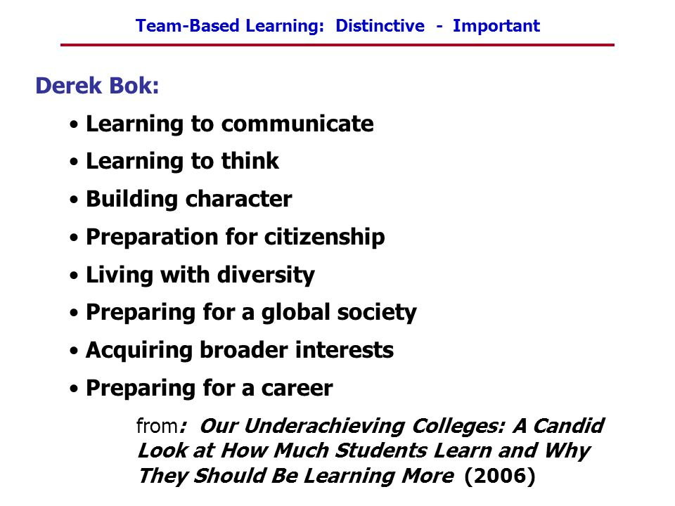 Team-Based Learning: Distinctive - Important Derek Bok: Learning to communicate Learning to think Building character Preparation for citizenship Livin