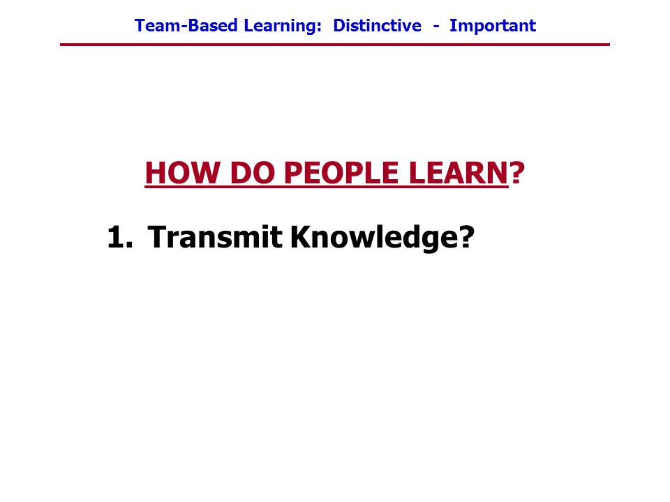 Team-Based Learning: Distinctive - Important HOW DO PEOPLE LEARN? 1.Transmit Knowledge?