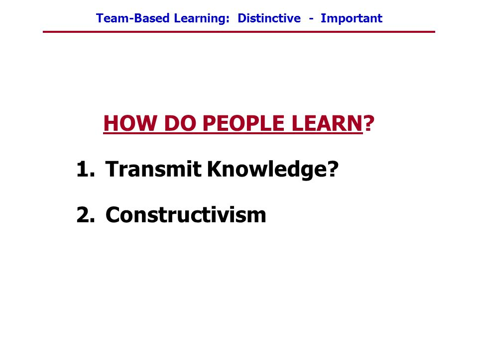 Team-Based Learning: Distinctive - Important HOW DO PEOPLE LEARN? 1.Transmit Knowledge? 2.Constructivism