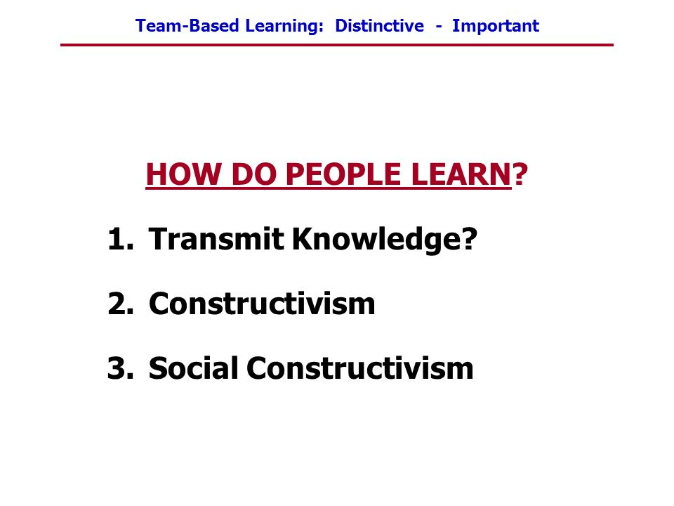 Team-Based Learning: Distinctive - Important HOW DO PEOPLE LEARN? 1.Transmit Knowledge? 2.Constructivism 3.Social Constructivism