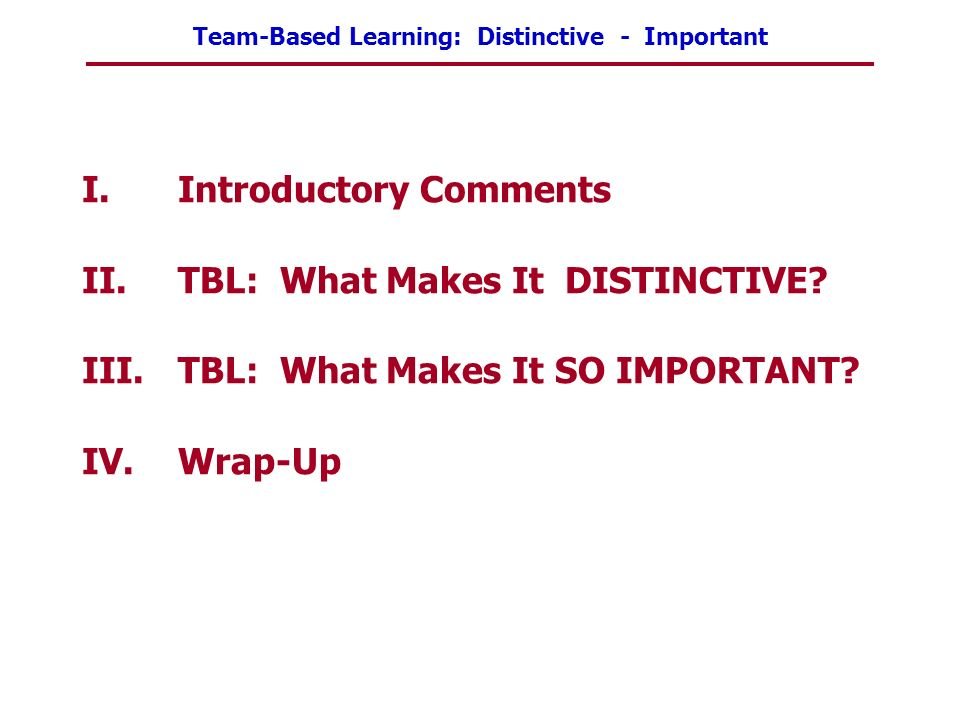 Team-Based Learning: Distinctive - Important I.Introductory Comments II.TBL: What Makes It DISTINCTIVE? III.TBL: What Makes It SO IMPORTANT? IV.Wrap-U