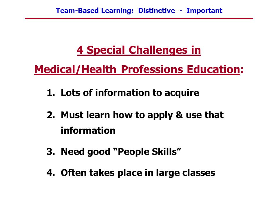 Team-Based Learning: Distinctive - Important 4 Special Challenges in Medical/Health Professions Education: 1.Lots of information to acquire 2.Must lea