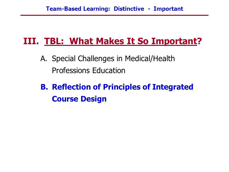 Team-Based Learning: Distinctive - Important III. TBL: What Makes It So Important? A.Special Challenges in Medical/Health Professions Education B.Refl