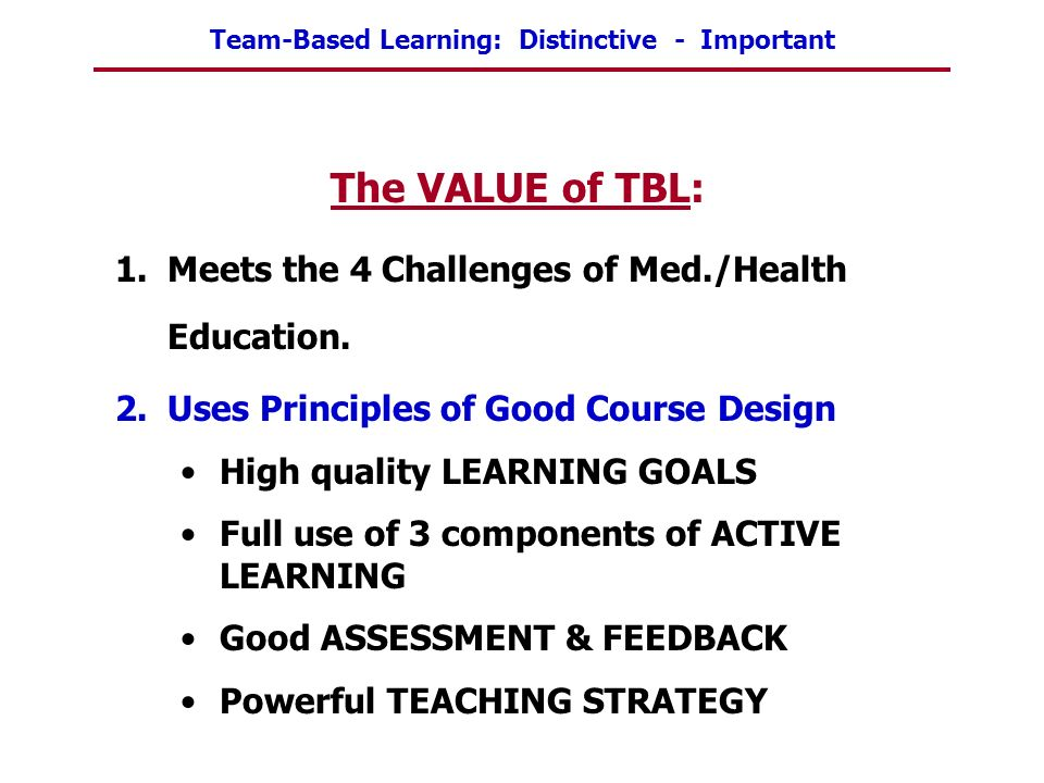 Team-Based Learning: Distinctive - Important The VALUE of TBL: 1.Meets the 4 Challenges of Med./Health Education. 2.Uses Principles of Good Course Des