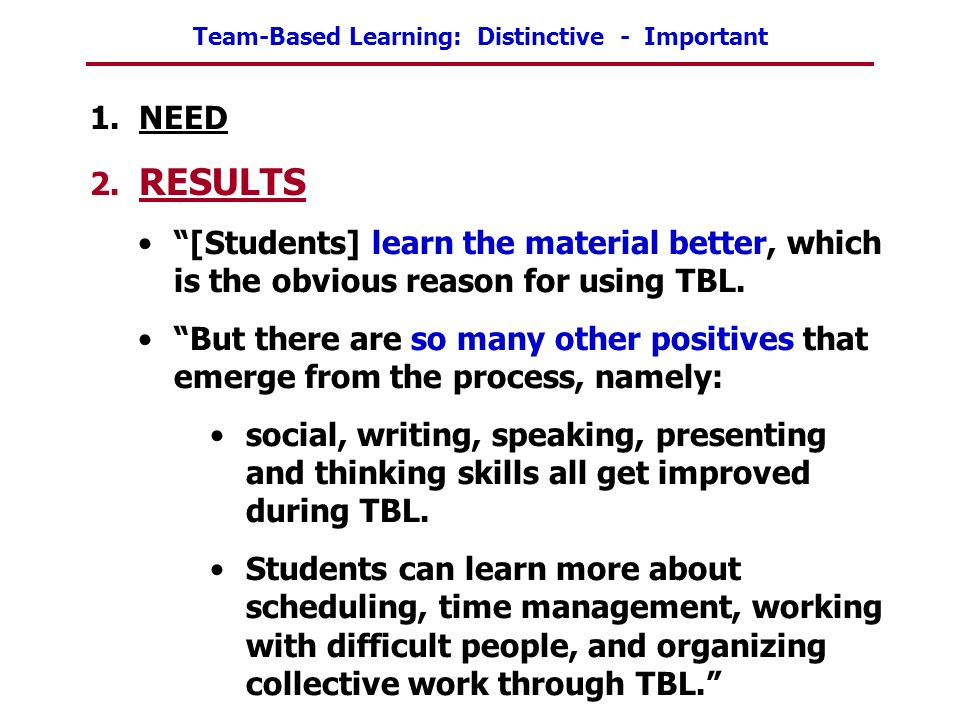 Team-Based Learning: Distinctive - Important 1. NEED 2. RESULTS [Students] learn the material better, which is the obvious reason for using TBL. But t