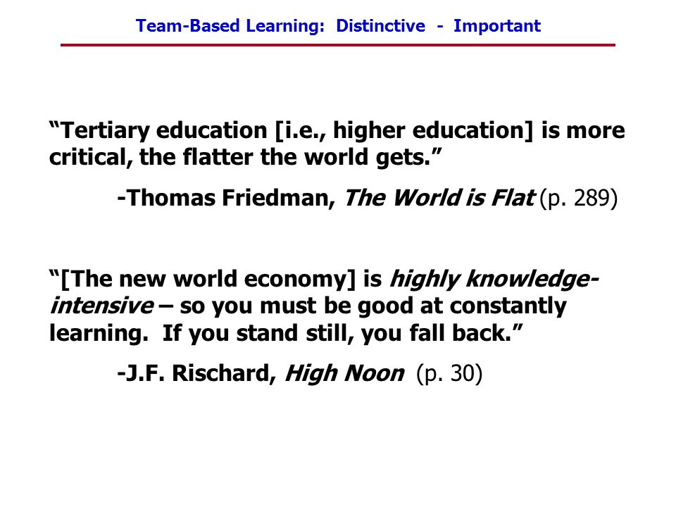 Team-Based Learning: Distinctive - Important Tertiary education [i.e., higher education] is more critical, the flatter the world gets. -Thomas Friedma