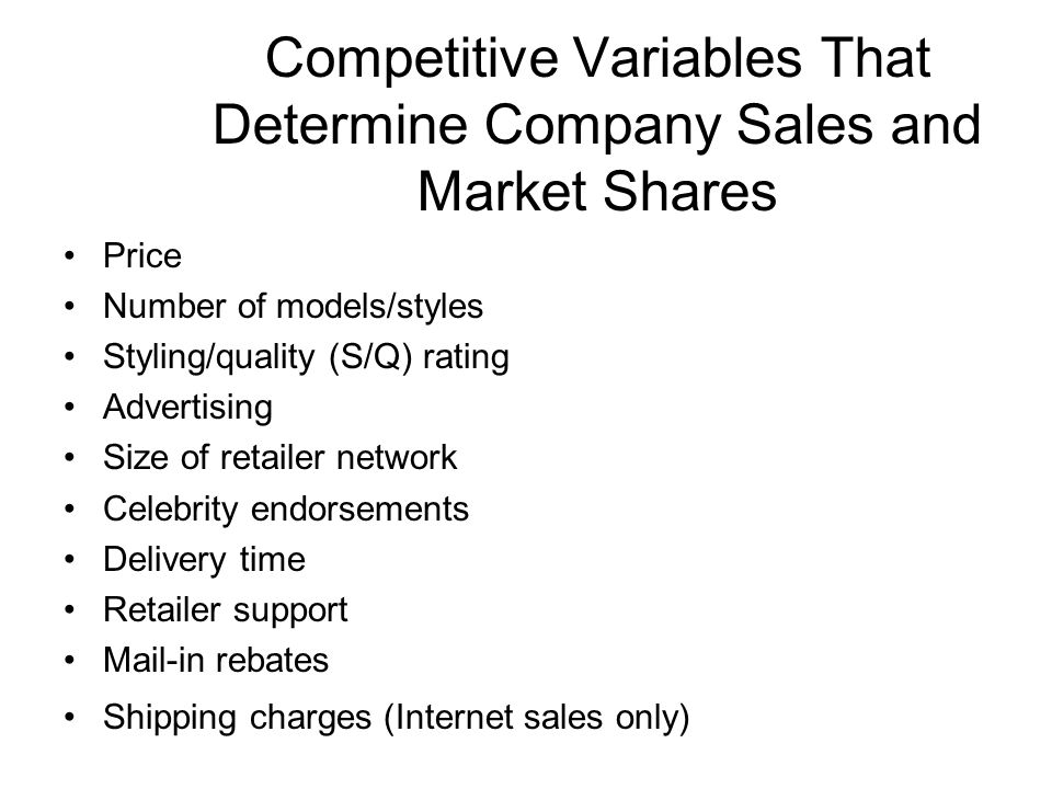 Competitive Variables That Determine Company Sales and Market Shares Price Number of models/styles Styling/quality (S/Q) rating Advertising Size of re