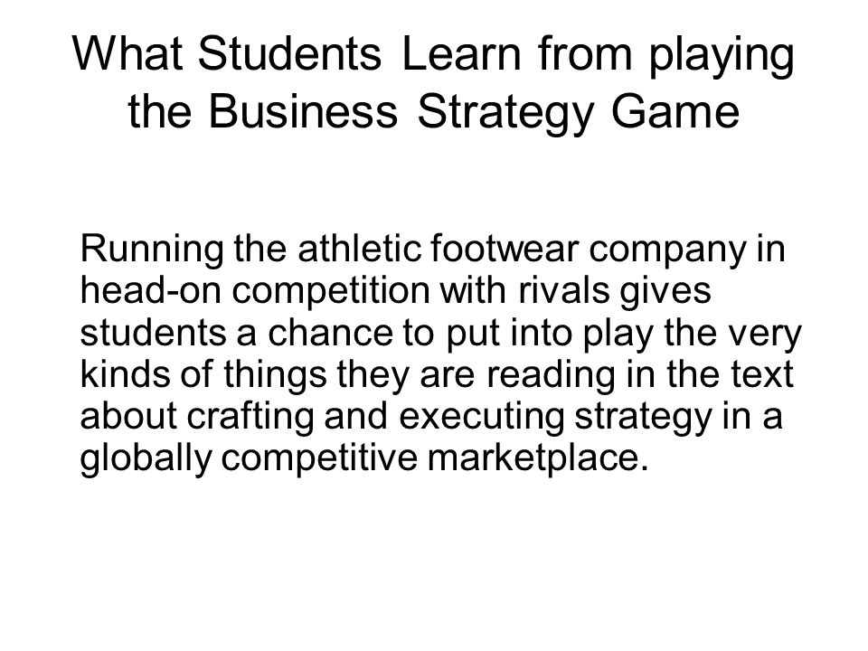 What Students Learn from playing the Business Strategy Game Running the athletic footwear company in head-on competition with rivals gives students a