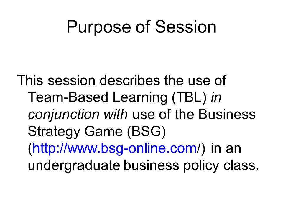 Purpose of Session This session describes the use of Team-Based Learning (TBL) in conjunction with use of the Business Strategy Game (BSG) (http://www