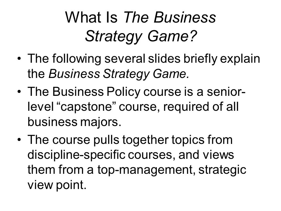 What Is The Business Strategy Game? The following several slides briefly explain the Business Strategy Game. The Business Policy course is a senior- l