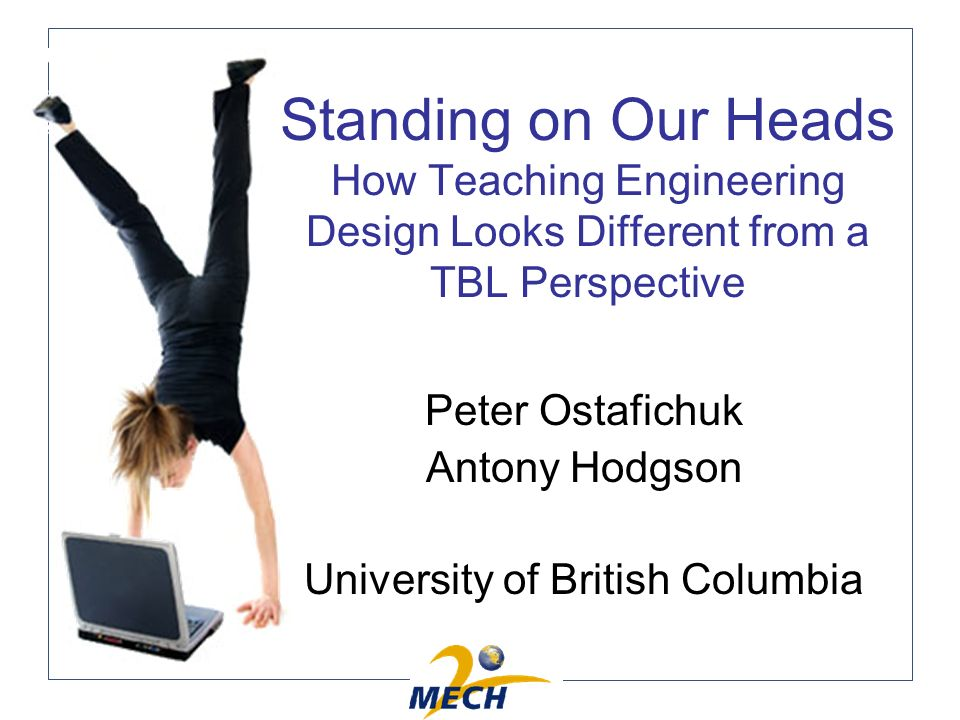 Standing on Our Heads How Teaching Engineering Design Looks Different from a TBL Perspective Peter Ostafichuk Antony Hodgson University of British Columbia