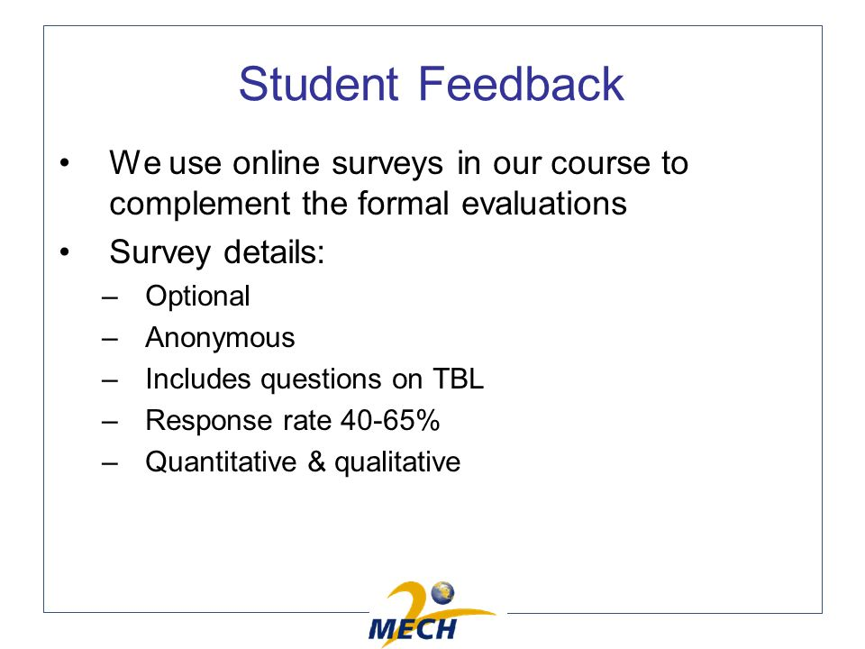 Student Feedback We use online surveys in our course to complement the formal evaluations Survey details: –Optional –Anonymous –Includes questions on TBL –Response rate 40-65% –Quantitative & qualitative